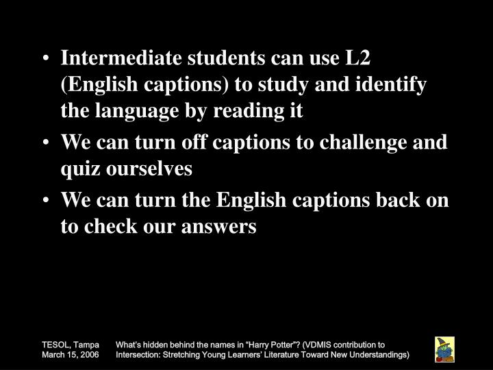 Intermediate students can use L2 (English captions) to study and identify the language by reading it