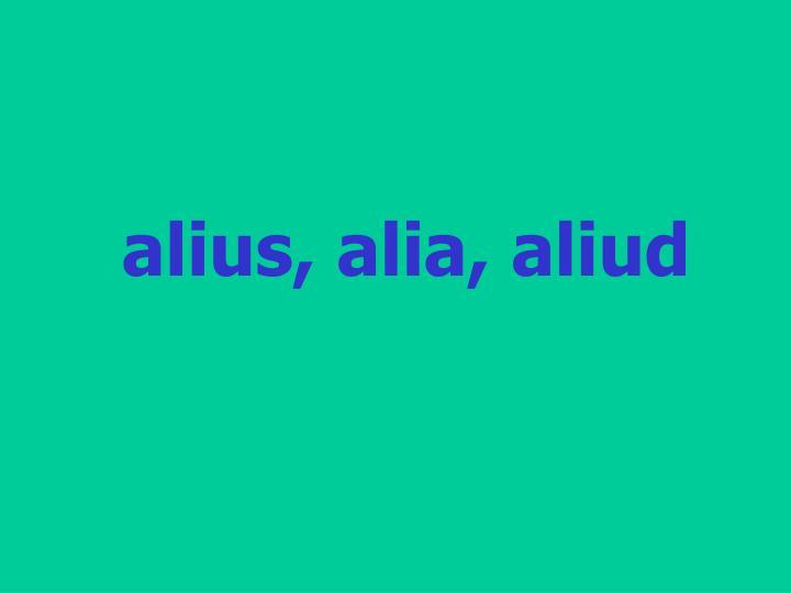alius, alia, aliud
