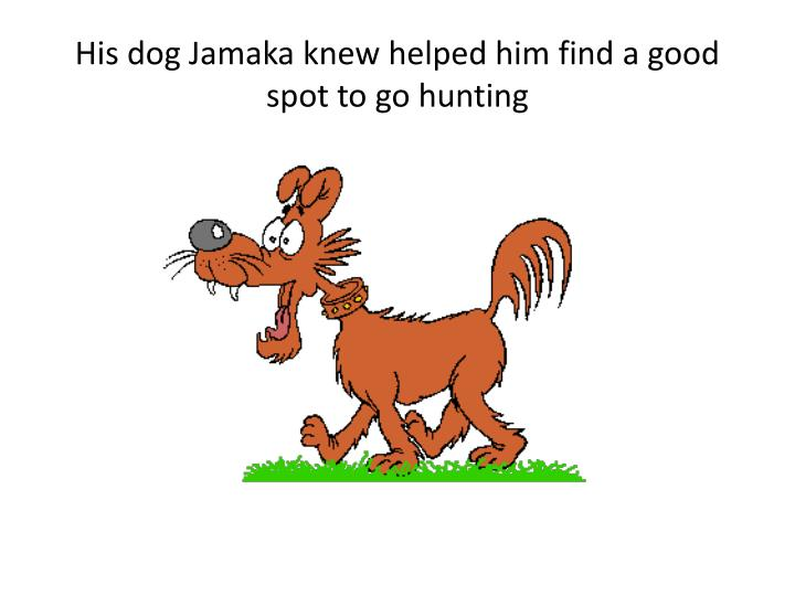 His dog Jamaka knew helped him find a good spot to go hunting