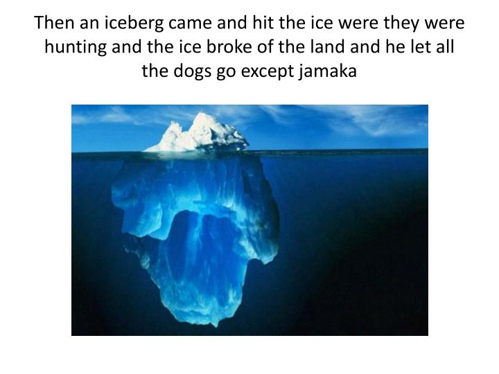 Then an iceberg came and hit the ice were they were hunting and the ice broke of the land and he let...