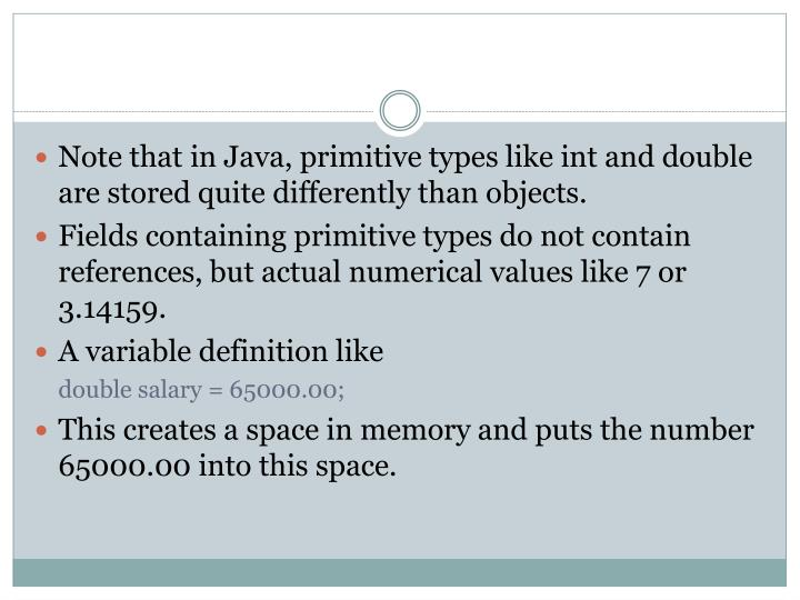 Note that in Java, primitive types like int and double are stored quite differently than objects.