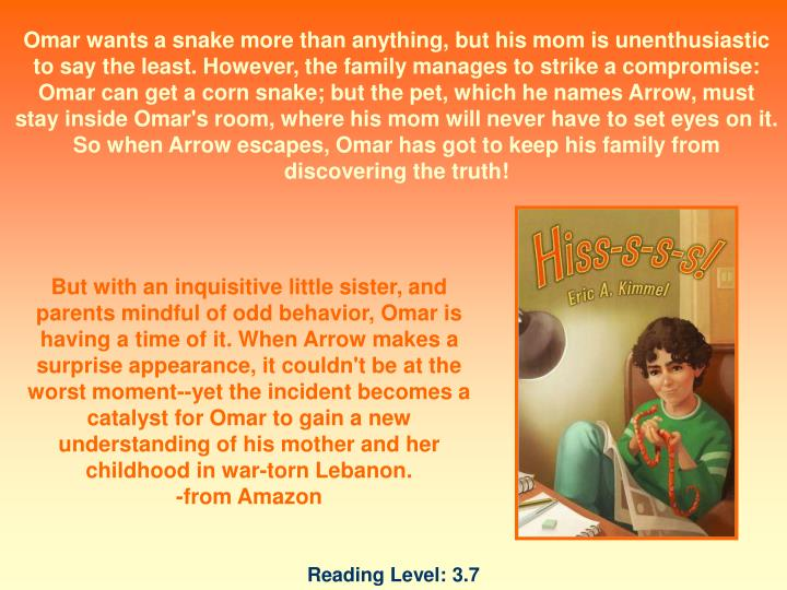 Omar wants a snake more than anything, but his mom is unenthusiastic to say the least. However, the family manages to strike a compromise: Omar can get a corn snake; but the pet, which he names Arrow, must stay inside Omar's room, where his mom will never have to set eyes on it. So when Arrow escapes, Omar has got to keep his family from discovering the truth!