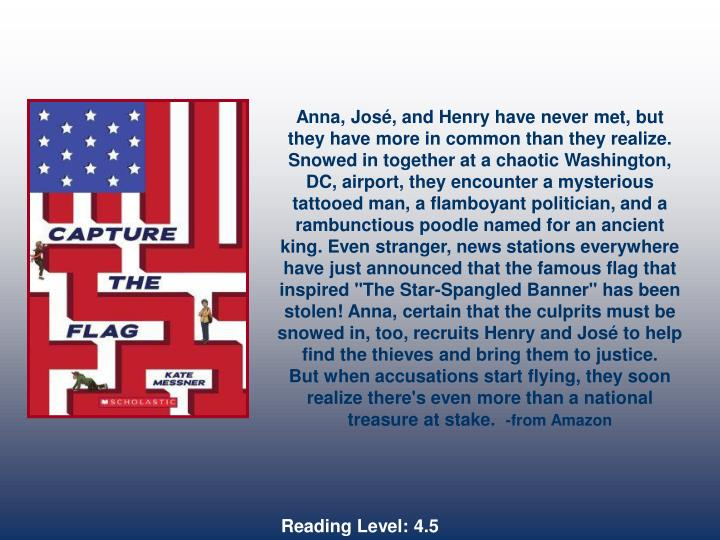 "Anna, José, and Henry have never met, but they have more in common than they realize. Snowed in together at a chaotic Washington, DC, airport, they encounter a mysterious tattooed man, a flamboyant politician, and a rambunctious poodle named for an ancient king. Even stranger, news stations everywhere have just announced that the famous flag that inspired ""The Star-Spangled Banner"" has been stolen! Anna, certain that the culprits must be snowed in, too, recruits Henry and José to help find the thieves and bring them to justice."