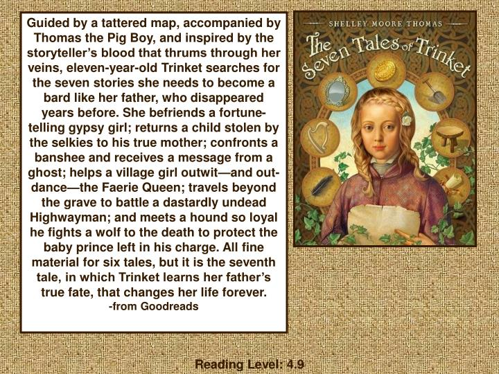 Guided by a tattered map, accompanied by Thomas the Pig Boy, and inspired by the storyteller's blood that thrums through her veins, eleven-year-old Trinket searches for the seven stories she needs to become a bard like her father, who disappeared years before. She befriends a fortune-telling gypsy girl; returns a child stolen by the selkies to his true mother; confronts a banshee and receives a message from a ghost; helps a village girl outwit—and out-dance—the Faerie Queen; travels beyond the grave to battle a dastardly undead Highwayman; and meets a hound so loyal he fights a wolf to the death to protect the baby prince left in his charge. All fine material for six tales, but it is the seventh tale, in which Trinket learns her father's true fate, that changes her life forever.