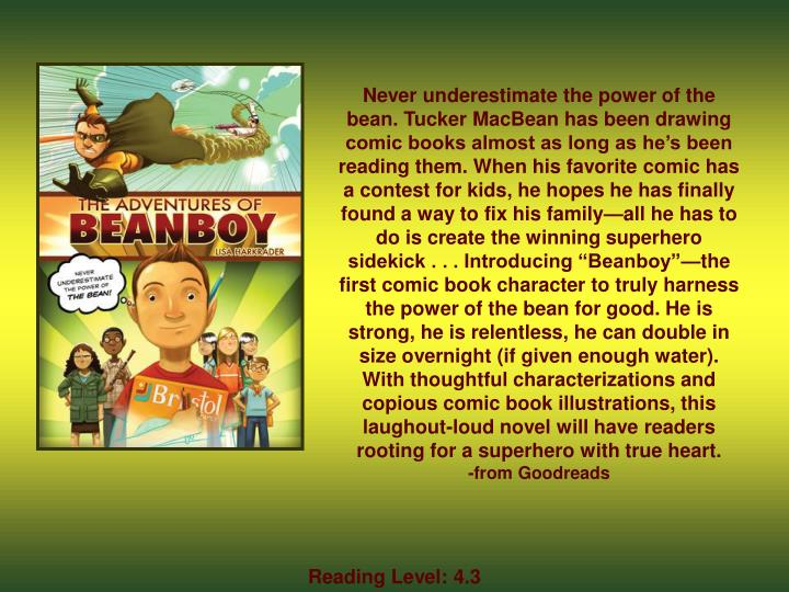 "Never underestimate the power of the bean. Tucker MacBean has been drawing comic books almost as long as he's been reading them. When his favorite comic has a contest for kids, he hopes he has finally found a way to fix his family—all he has to do is create the winning superhero sidekick . . . Introducing ""Beanboy""—the first comic book character to truly harness the power of the bean for good. He is strong, he is relentless, he can double in size overnight (if given enough water)."