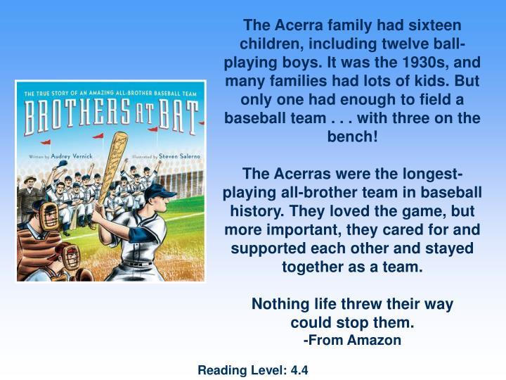 The Acerra family had sixteen children, including twelve ball-playing boys. It was the 1930s, and many families had lots of kids. But only one had enough to field a baseball team . . . with three on the bench!