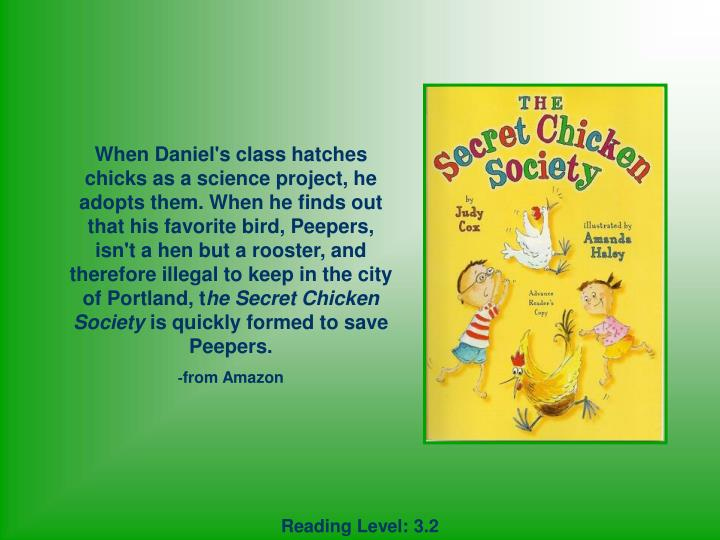 When Daniel's class hatches chicks as a science project, he adopts them. When he finds out that his favorite bird, Peepers, isn't a hen but a rooster, and therefore illegal to keep in the city of Portland, t