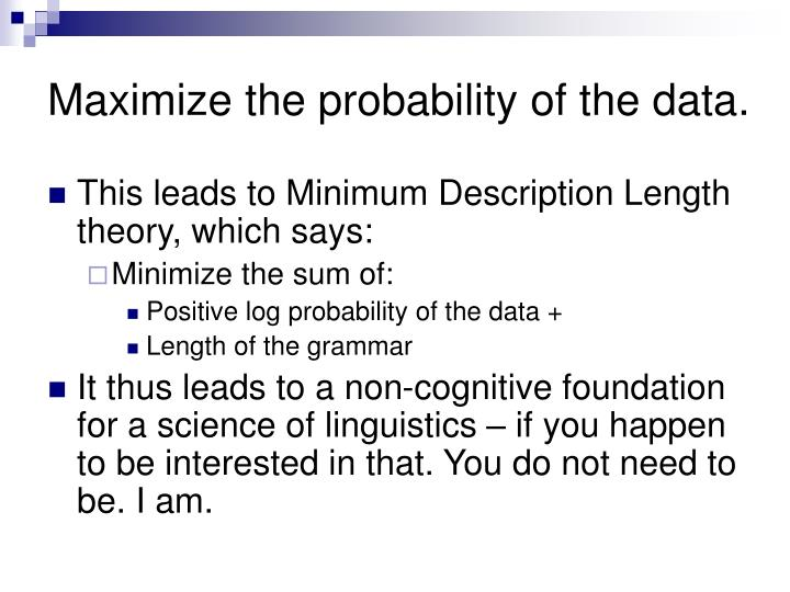 Maximize the probability of the data.