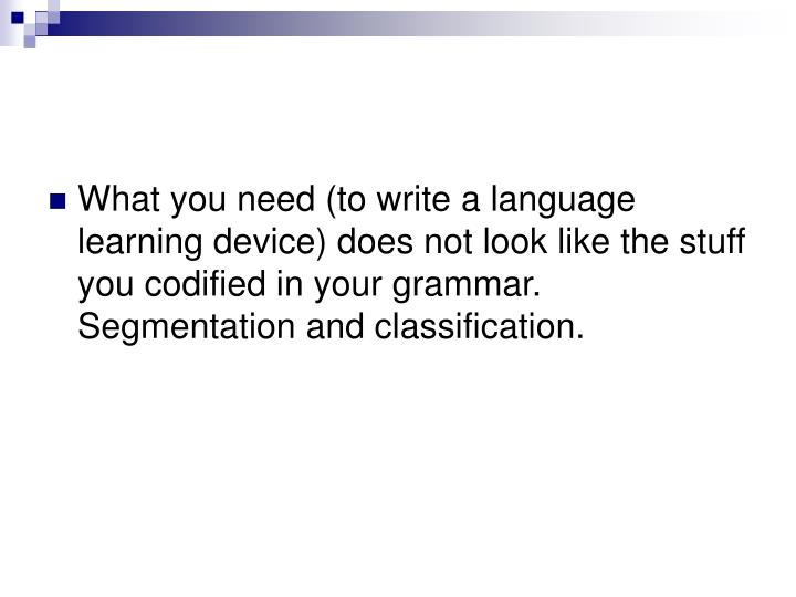 What you need (to write a language learning device) does not look like the stuff you codified in your grammar.
