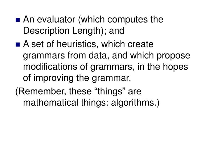 An evaluator (which computes the Description Length); and