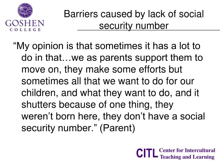 """My opinion is that sometimes it has a lot to do in that…we as parents support them to move on, they make some efforts but sometimes all that we want to do for our children, and what they want to do, and it shutters because of one thing, they weren't born here, they don't have a social security number."" (Parent)"