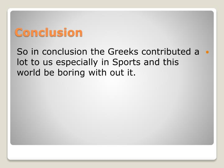 So in conclusion the Greeks contributed a lot to us especially in Sports and this world be boring with out it.