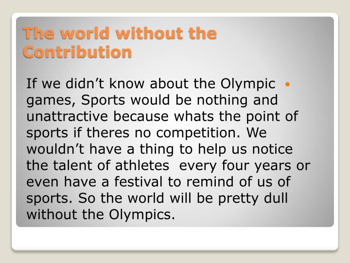 If we didn't know about the Olympic games, Sports would be nothing and unattractive because