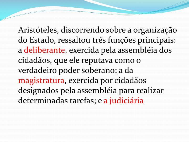 Aristóteles, discorrendo sobre a organização do Estado, ressaltou três funções principais: a
