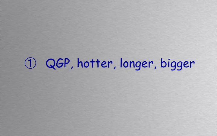 QGP, hotter, longer, bigger