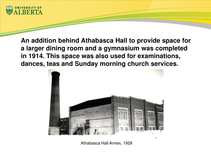 An addition behind Athabasca Hall to provide space for a larger dining room and a gymnasium was completed in 1914. This space was also used for examinations, dances, teas and Sunday morning church services.