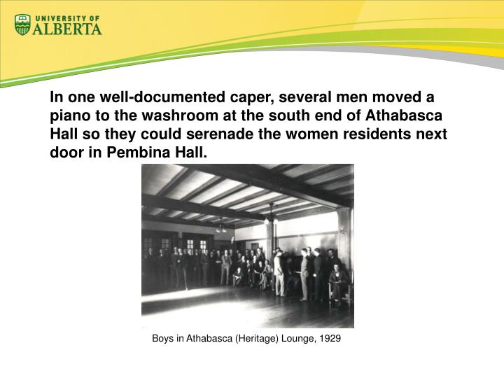 In one well-documented caper, several men moved a piano to the washroom at the south end of Athabasca Hall so they could serenade the women residents next door in Pembina Hall.