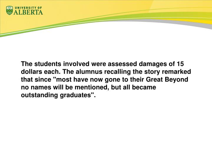 "The students involved were assessed damages of 15 dollars each. The alumnus recalling the story remarked that since ""most have now gone to their Great Beyond no names will be mentioned, but all became outstanding graduates""."