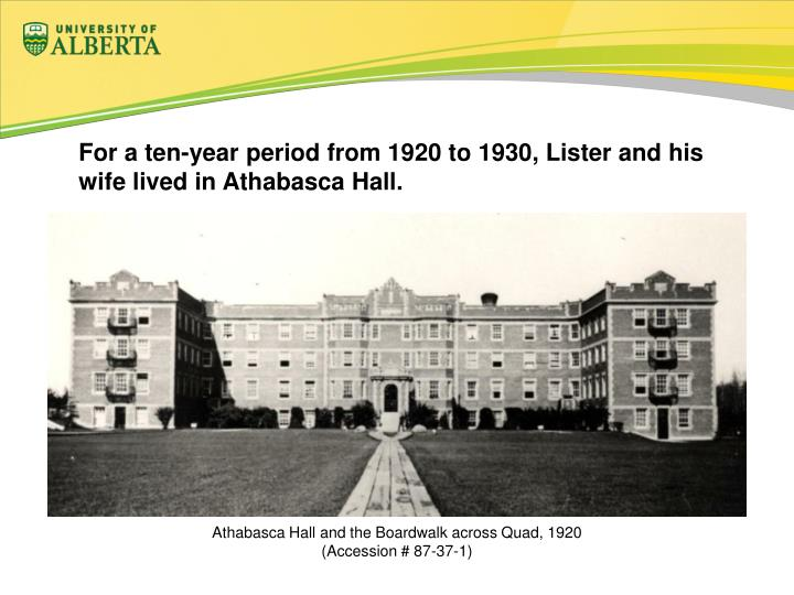 For a ten-year period from 1920 to 1930, Lister and his wife lived in Athabasca Hall.