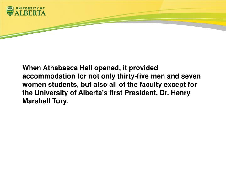 When Athabasca Hall opened, it provided accommodation for not only thirty-five men and seven women students, but also all of the faculty except for the University of Alberta's first President, Dr. Henry Marshall Tory.