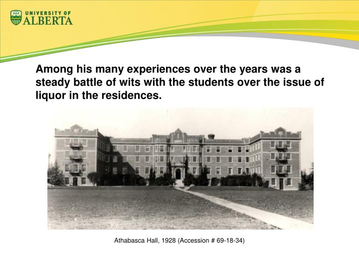 Among his many experiences over the years was a steady battle of wits with the students over the issue of liquor in the residences.