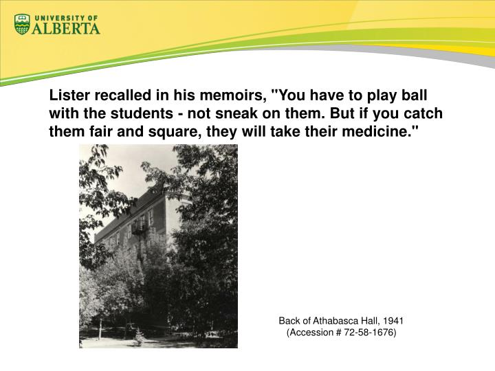 "Lister recalled in his memoirs, ""You have to play ball with the students - not sneak on them. But if you catch them fair and square, they will take their medicine."""