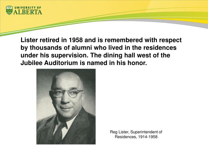 Lister retired in 1958 and is remembered with respect by thousands of alumni who lived in the residences under his supervision. The dining hall west of the Jubilee Auditorium is named in his honor.