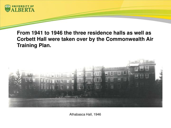 From 1941 to 1946 the three residence halls as well as Corbett Hall were taken over by the Commonwealth Air Training Plan.