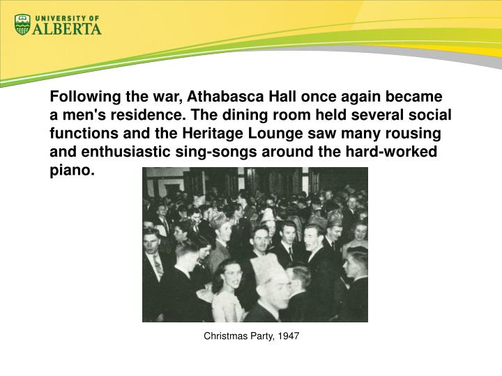 Following the war, Athabasca Hall once again became a men's residence. The dining room held several social functions and the Heritage Lounge saw many rousing and enthusiastic sing-songs around the hard-worked piano.