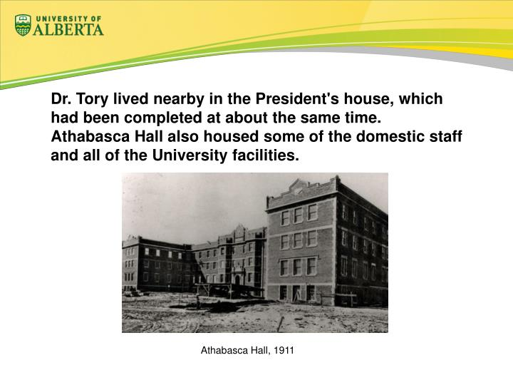 Dr. Tory lived nearby in the President's house, which had been completed at about the same time. Athabasca Hall also housed some of the domestic staff and all of the University facilities.