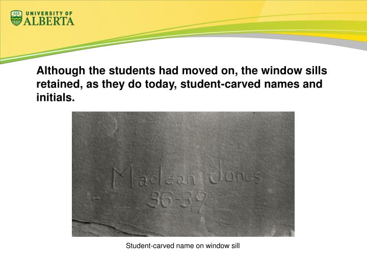 Although the students had moved on, the window sills retained, as they do today, student-carved names and initials.