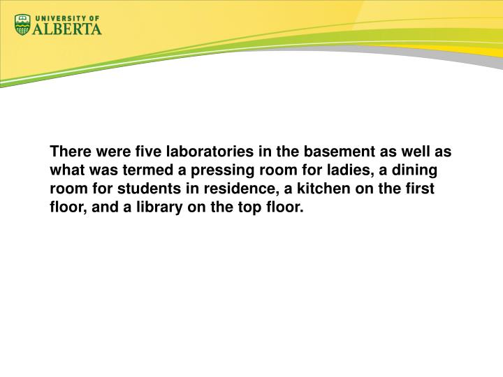 There were five laboratories in the basement as well as what was termed a pressing room for ladies, a dining room for students in residence, a kitchen on the first floor, and a library on the top floor.