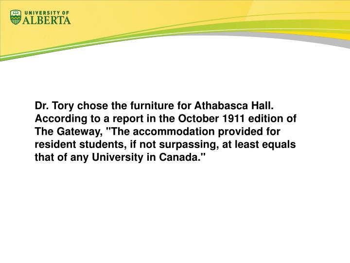 "Dr. Tory chose the furniture for Athabasca Hall. According to a report in the October 1911 edition of The Gateway, ""The accommodation provided for resident students, if not surpassing, at least equals that of any University in Canada."""