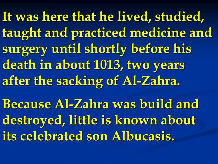 It was here that he lived, studied, taught and practiced medicine and surgery until shortly before his death in about 1013, two years after the sacking of Al-Zahra.