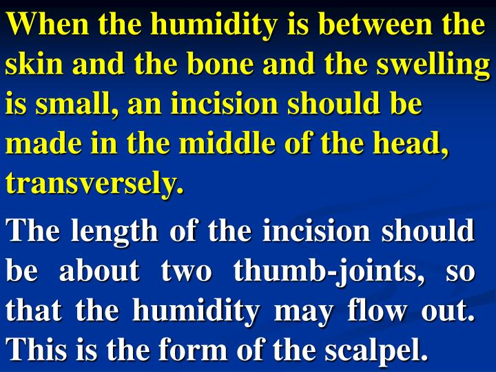 When the humidity is between the skin and the bone and the swelling is small, an incision should be made in the middle of the head, transversely.