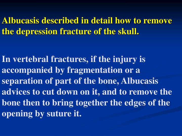 Albucasis described in detail how to remove the depression fracture of the skull.