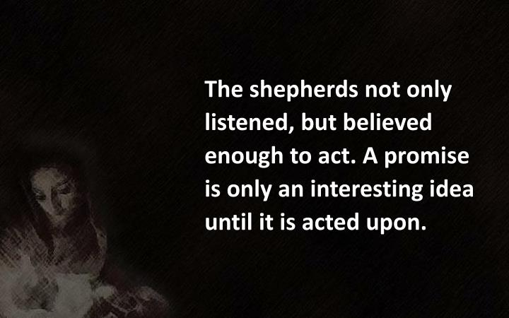 The shepherds not only listened, but believed enough to act. A promise is only an interesting idea until it is acted upon.