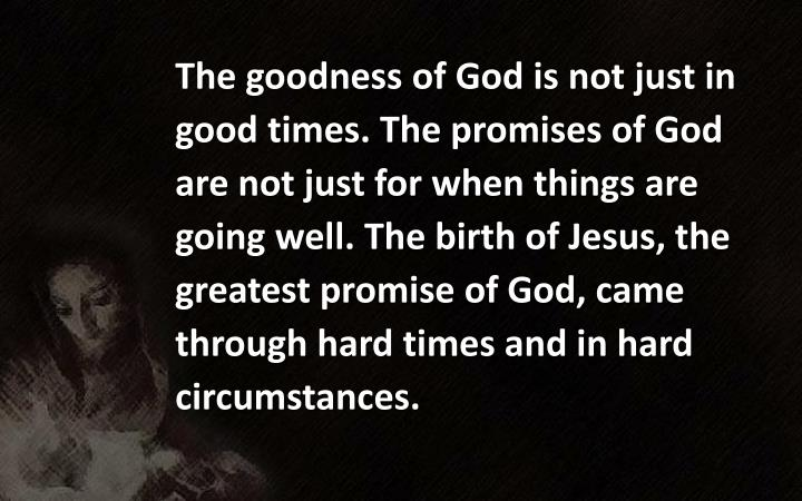 The goodness of God is not just in good times. The promises of God are not just for when things are going well. The birth of Jesus, the greatest promise of God, came through hard times and in hard
