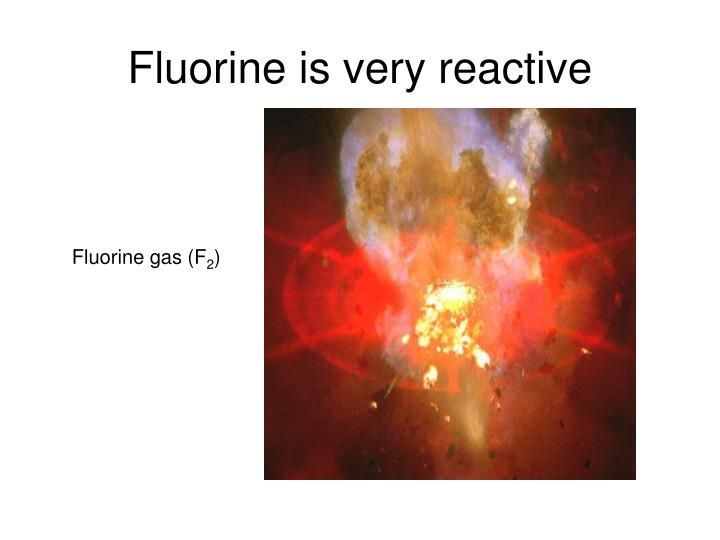 Fluorine is very reactive