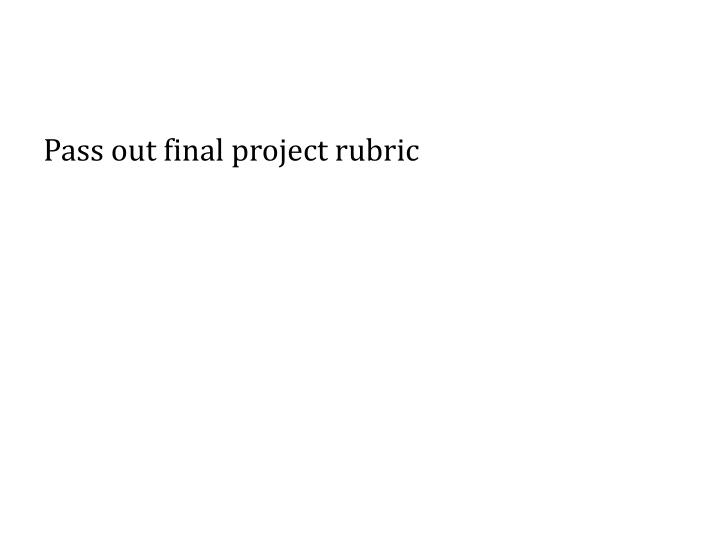 Pass out final project rubric