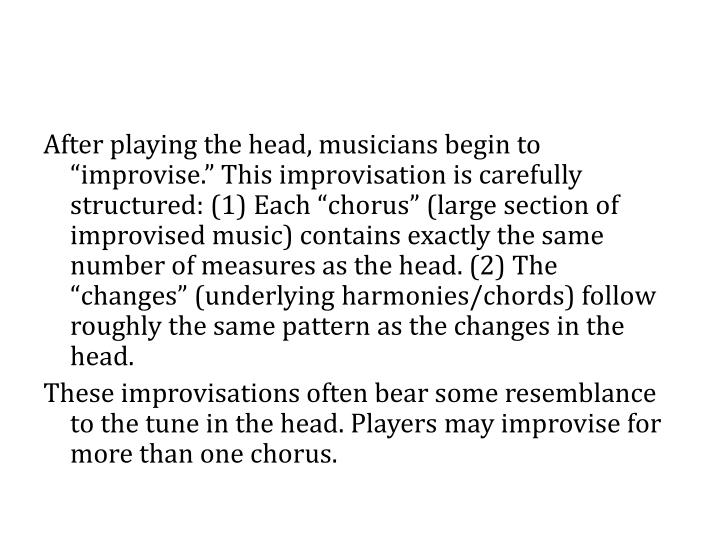 "After playing the head, musicians begin to ""improvise."" This improvisation is carefully structured: (1) Each ""chorus"" (large section of improvised music) contains exactly the same number of measures as the head. (2) The ""changes"" (underlying harmonies/chords) follow roughly the same pattern as the changes in the head."