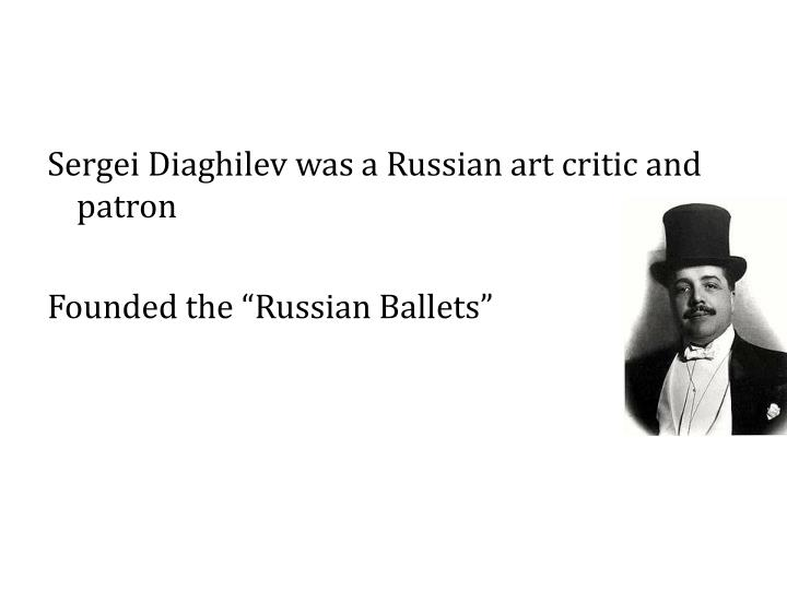 Sergei Diaghilev was a Russian art critic and patron