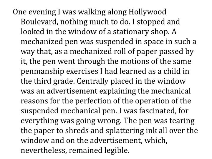 One evening I was walking along Hollywood Boulevard, nothing much to do. I stopped and looked in the window of a stationary shop. A mechanized pen was suspended in space in such a way that, as a mechanized roll of paper passed by it, the pen went through the motions of the same penmanship exercises I had learned as a child in the third grade. Centrally placed in the window was an advertisement explaining the mechanical reasons for the perfection of the operation of the suspended mechanical pen. I was fascinated, for everything was going wrong. The pen was tearing the paper to shreds and splattering ink all over the window and on the advertisement, which, nevertheless, remained legible.