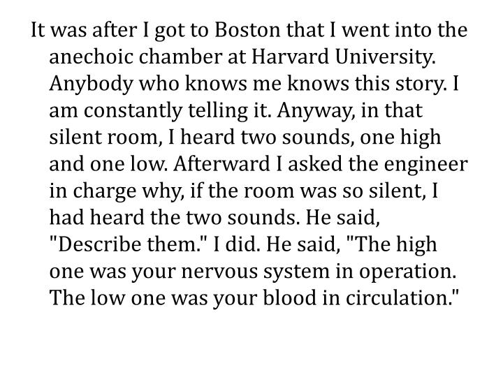 "It was after I got to Boston that I went into the anechoic chamber at Harvard University. Anybody who knows me knows this story. I am constantly telling it. Anyway, in that silent room, I heard two sounds, one high and one low. Afterward I asked the engineer in charge why, if the room was so silent, I had heard the two sounds. He said, ""Describe them."" I did. He said, ""The high one was your nervous system in operation. The low one was your blood in circulation."""