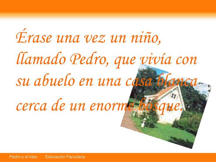 rase una vez un nio, llamado Pedro, que viva con su abuelo en una casa blanca cerca de un enorme bosque.