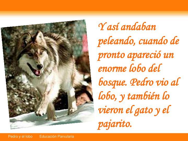 Y as andaban peleando, cuando de pronto apareci un enorme lobo del bosque. Pedro vio al lobo, y tambin lo vieron el gato y el pajarito.