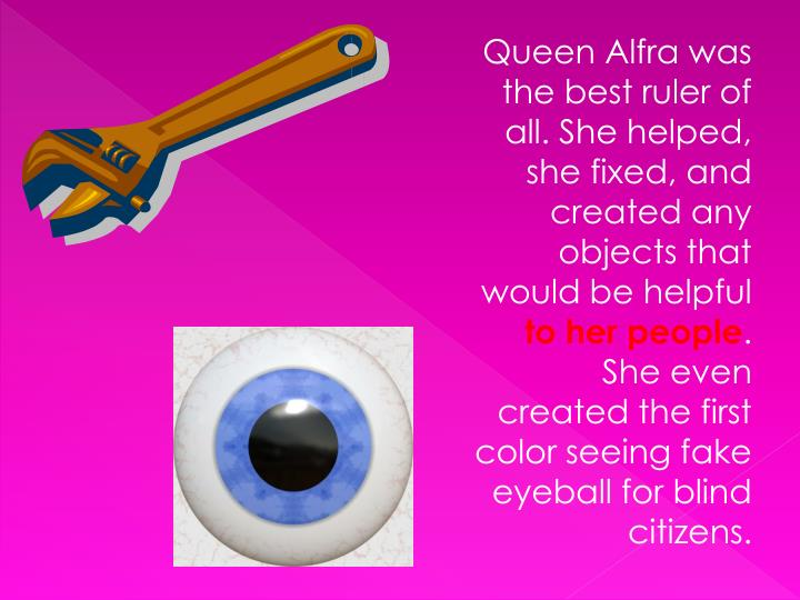 Queen Alfra was the best ruler of all. She helped, she fixed, and created any objects that would be helpful