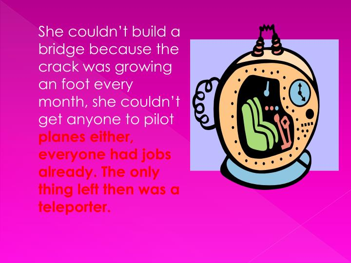 She couldn't build a bridge because the crack was growing an foot every month, she couldn't get anyone to pilot