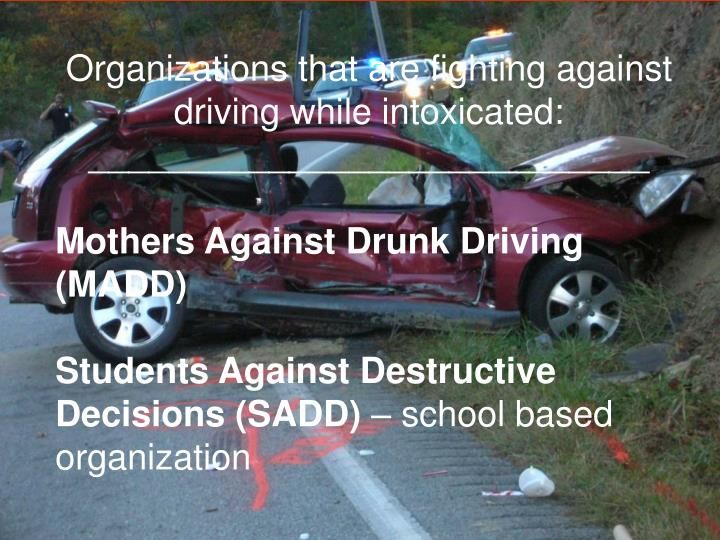 Organizations that are fighting against driving while intoxicated: