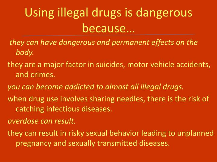Using illegal drugs is dangerous because…